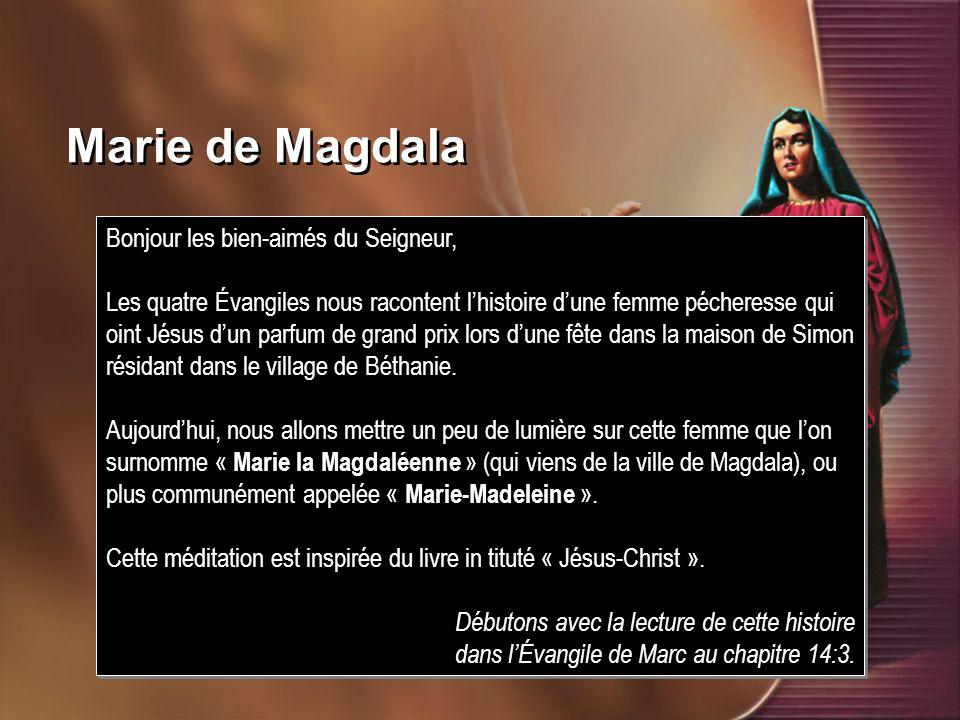 Marie de Magdala Bonjour les bien-aimés du Seigneur, Les quatre Évangiles nous racontent lhistoire dune femme pécheresse qui oint Jésus dun parfum de grand prix lors dune fête dans la maison de Simon résidant dans le village de Béthanie.