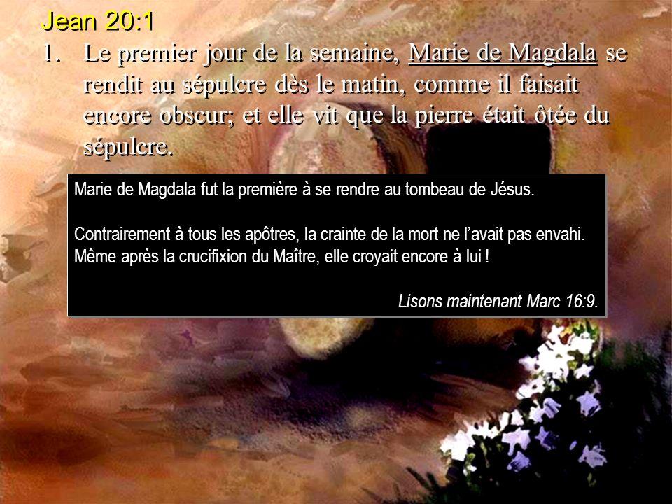 Jean 20:1 1.Le premier jour de la semaine, Marie de Magdala se rendit au sépulcre dès le matin, comme il faisait encore obscur; et elle vit que la pierre était ôtée du sépulcre.