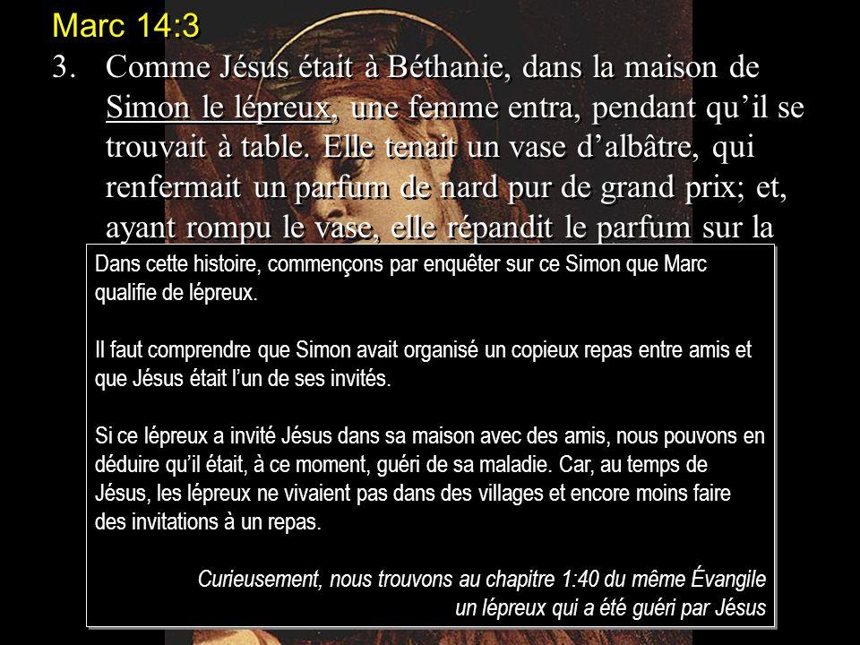 Marc 14:3 3.Comme Jésus était à Béthanie, dans la maison de Simon le lépreux, une femme entra, pendant quil se trouvait à table.