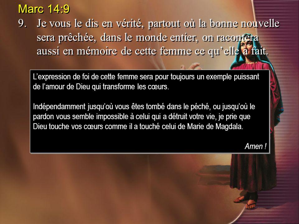Marc 14:9 9.Je vous le dis en vérité, partout où la bonne nouvelle sera prêchée, dans le monde entier, on racontera aussi en mémoire de cette femme ce quelle a fait.