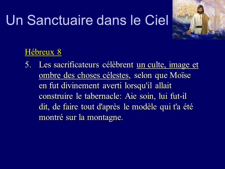 Un Sanctuaire dans le Ciel Hébreux 8 5.Les sacrificateurs célèbrent un culte, image et ombre des choses célestes, selon que Moïse en fut divinement av
