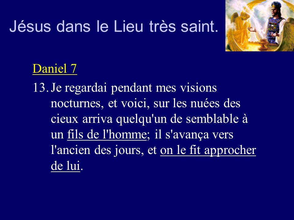 Jésus dans le Lieu très saint. Daniel 7 13.Je regardai pendant mes visions nocturnes, et voici, sur les nuées des cieux arriva quelqu'un de semblable