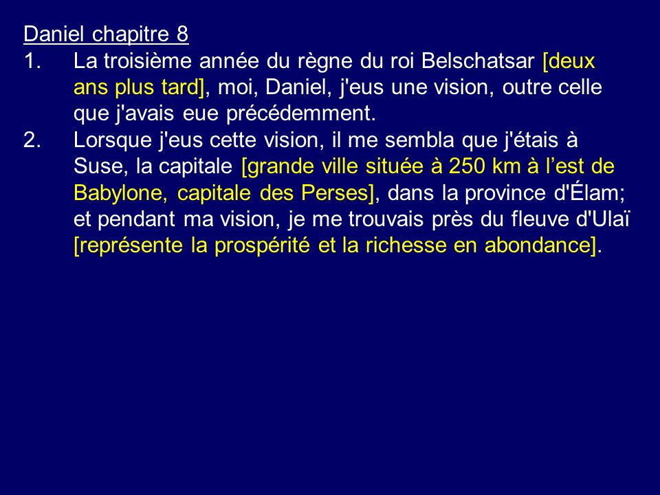 Daniel chapitre 8 1.La troisième année du règne du roi Belschatsar [deux ans plus tard], moi, Daniel, j'eus une vision, outre celle que j'avais eue pr
