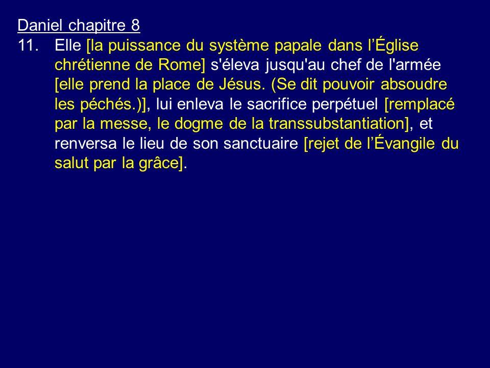 Daniel chapitre 8 11.Elle [la puissance du système papale dans lÉglise chrétienne de Rome] s'éleva jusqu'au chef de l'armée [elle prend la place de Jé