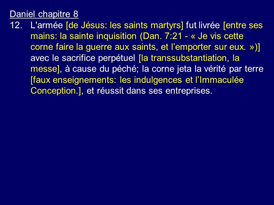 Daniel chapitre 8 12.L'armée [de Jésus: les saints martyrs] fut livrée [entre ses mains: la sainte inquisition (Dan. 7:21 - « Je vis cette corne faire
