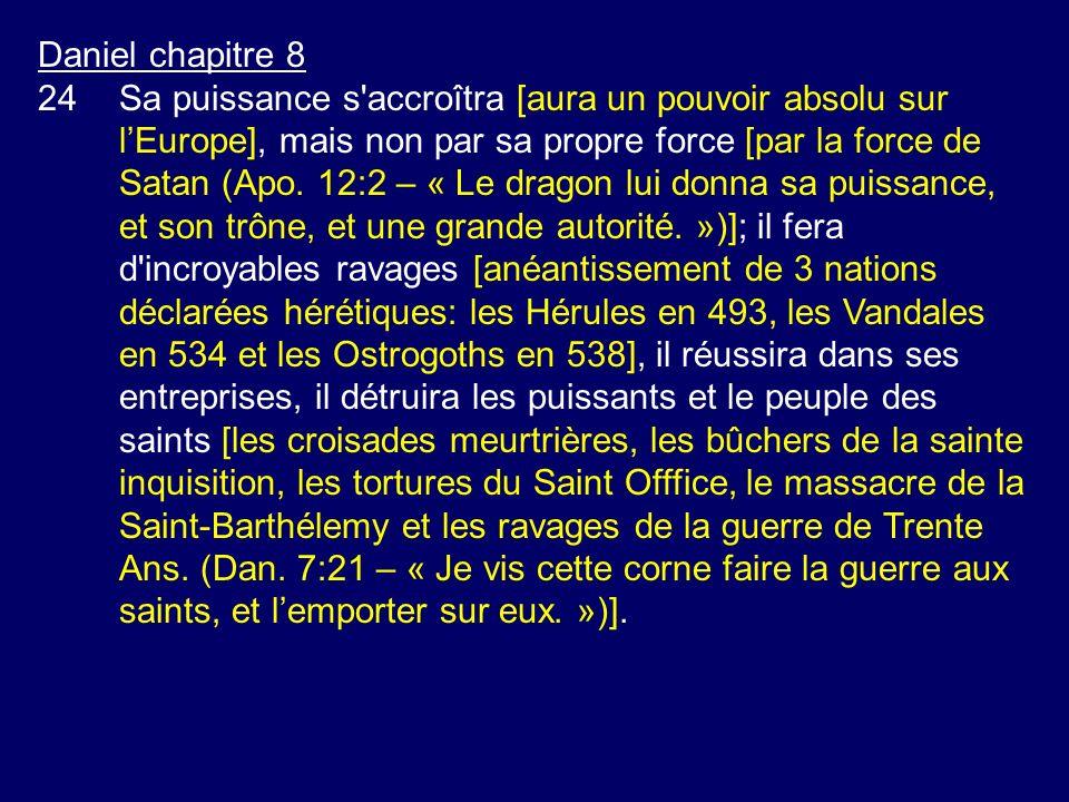 Daniel chapitre 8 24Sa puissance s'accroîtra [aura un pouvoir absolu sur lEurope], mais non par sa propre force [par la force de Satan (Apo. 12:2 – «