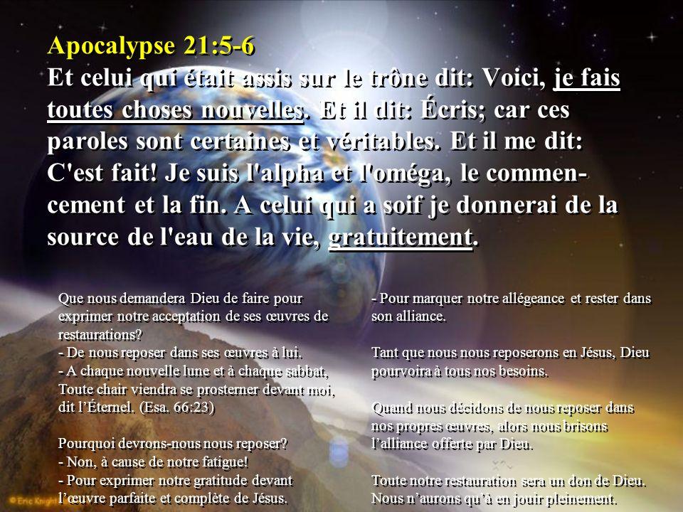 Apocalypse 21:5-6 Et celui qui était assis sur le trône dit: Voici, je fais toutes choses nouvelles. Et il dit: Écris; car ces paroles sont certaines