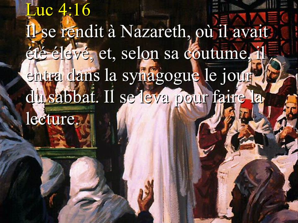 Luc 4:16 Il se rendit à Nazareth, où il avait été élevé, et, selon sa coutume, il entra dans la synagogue le jour du sabbat. Il se leva pour faire la