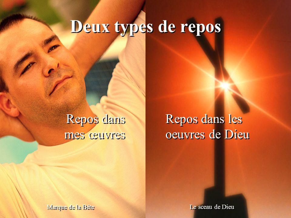 Deux types de repos Marque de la Bête Le sceau de Dieu Repos dans mes œuvres Repos dans mes œuvres Repos dans les oeuvres de Dieu Repos dans les oeuvr