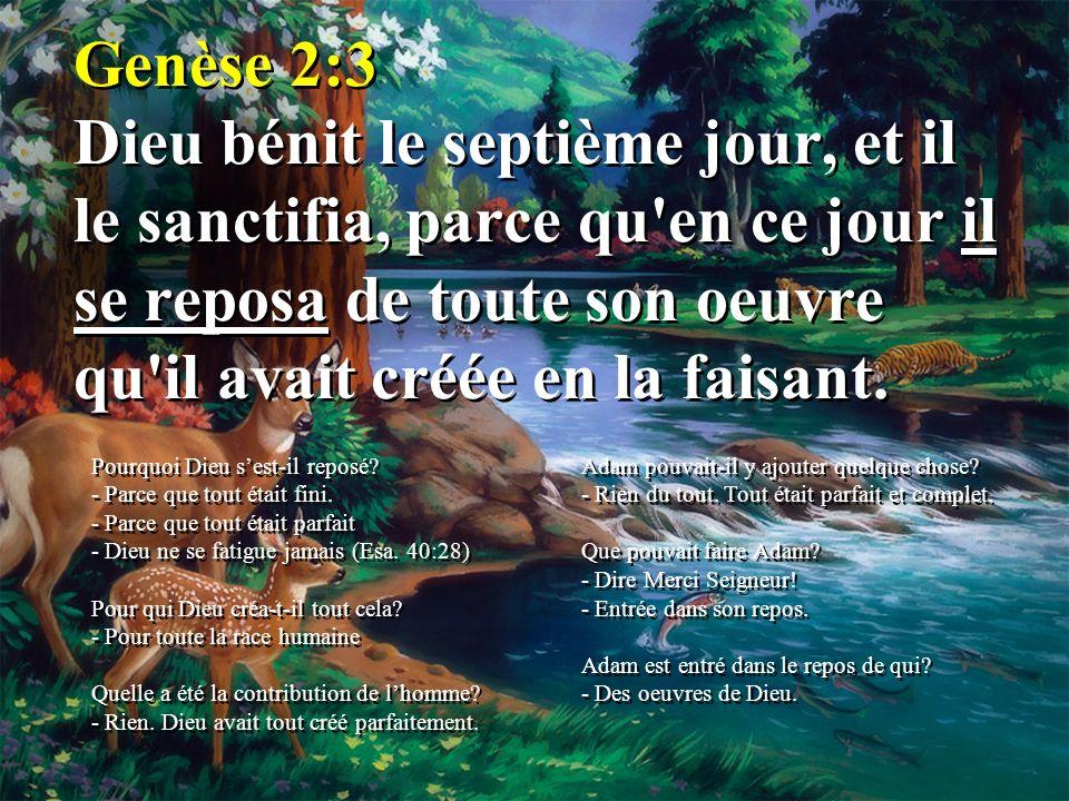Genèse 2:3 Dieu bénit le septième jour, et il le sanctifia, parce qu'en ce jour il se reposa de toute son oeuvre qu'il avait créée en la faisant. Pour