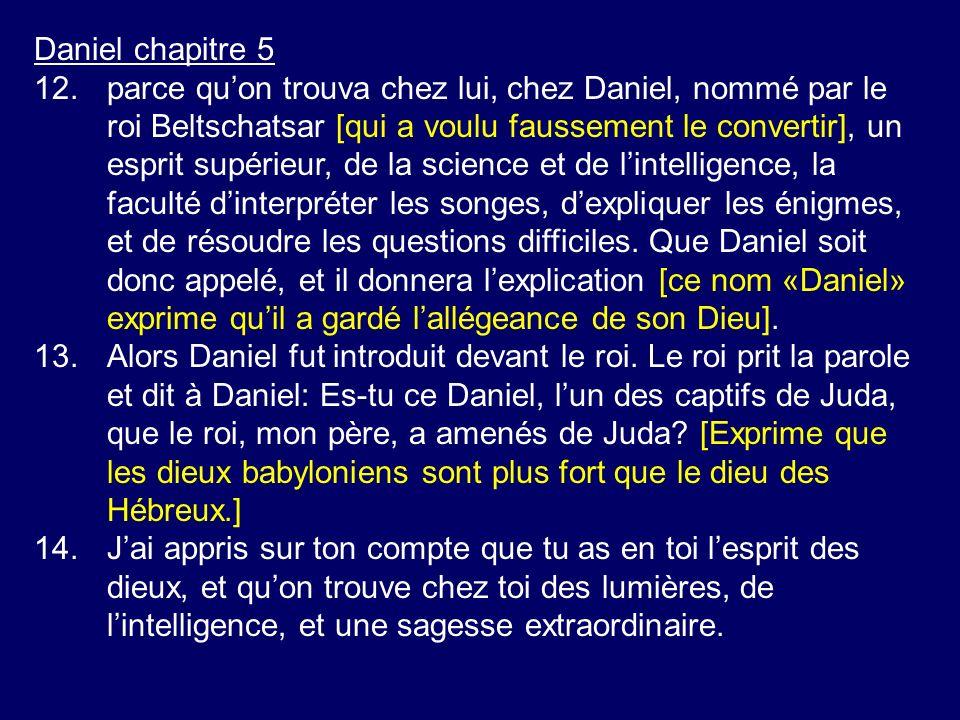 Daniel chapitre 5 12.parce quon trouva chez lui, chez Daniel, nommé par le roi Beltschatsar [qui a voulu faussement le convertir], un esprit supérieur