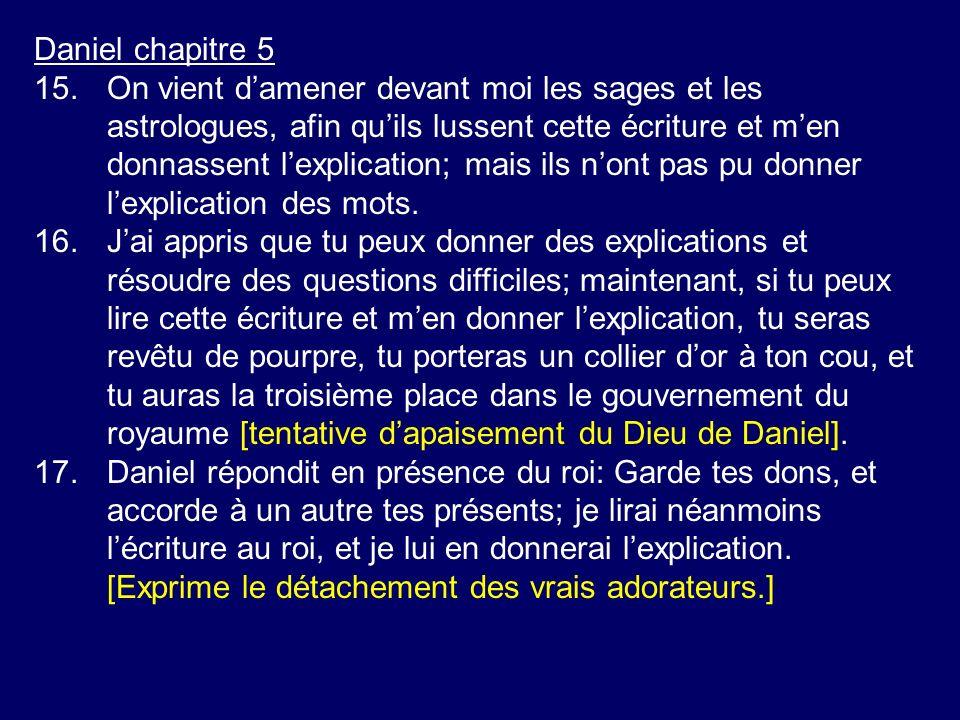 Daniel chapitre 5 15.On vient damener devant moi les sages et les astrologues, afin quils lussent cette écriture et men donnassent lexplication; mais