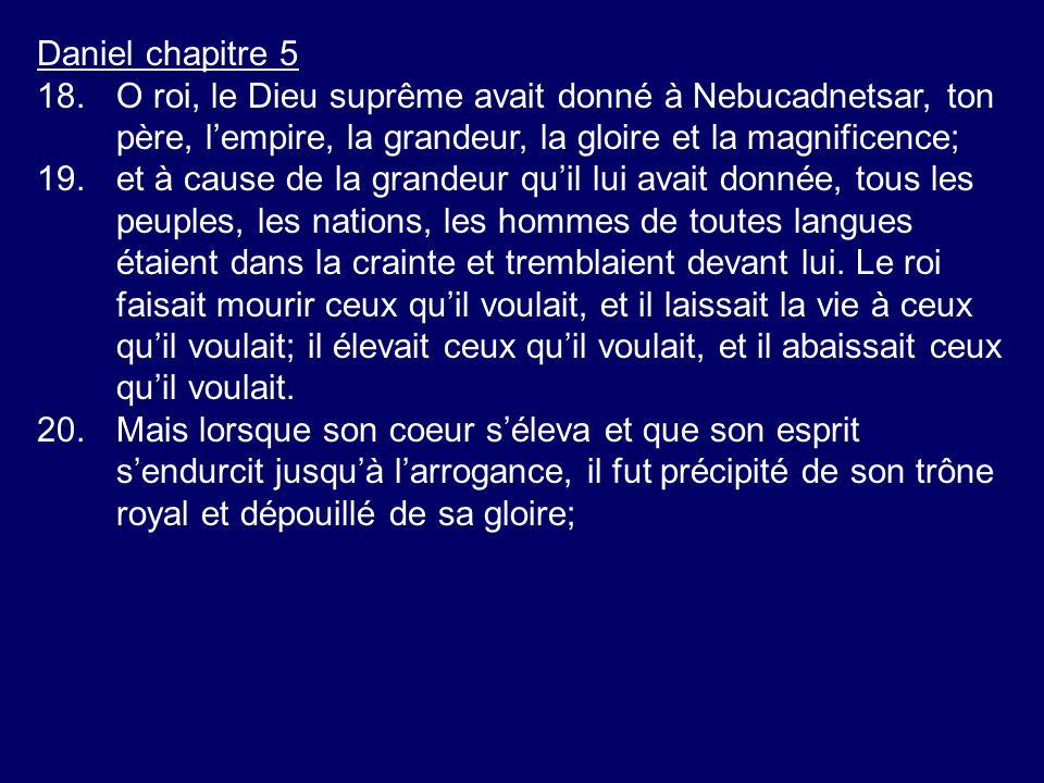 Daniel chapitre 5 18.O roi, le Dieu suprême avait donné à Nebucadnetsar, ton père, lempire, la grandeur, la gloire et la magnificence; 19.et à cause d