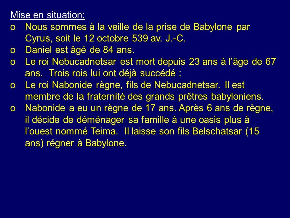 Mise en situation: oNous sommes à la veille de la prise de Babylone par Cyrus, soit le 12 octobre 539 av. J.-C. oDaniel est âgé de 84 ans. oLe roi Neb