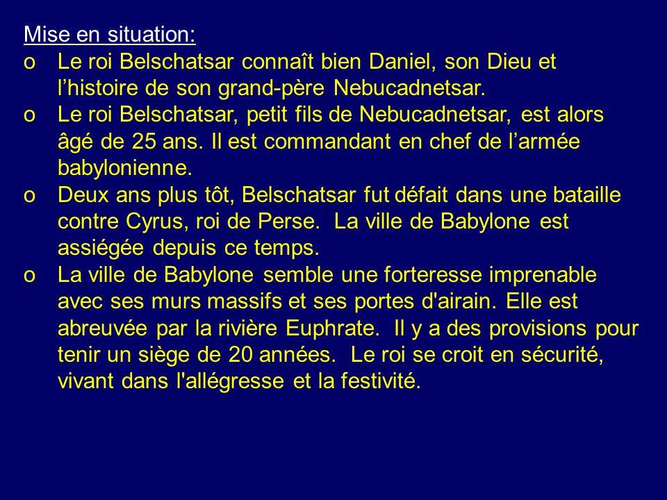 Mise en situation: oLe roi Belschatsar connaît bien Daniel, son Dieu et lhistoire de son grand-père Nebucadnetsar. oLe roi Belschatsar, petit fils de