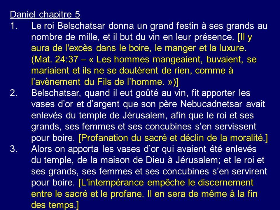 Daniel chapitre 5 1.Le roi Belschatsar donna un grand festin à ses grands au nombre de mille, et il but du vin en leur présence. [Il y aura de l'excès