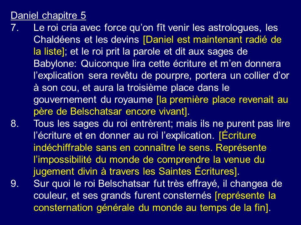 Daniel chapitre 5 7.Le roi cria avec force quon fît venir les astrologues, les Chaldéens et les devins [Daniel est maintenant radié de la liste]; et l