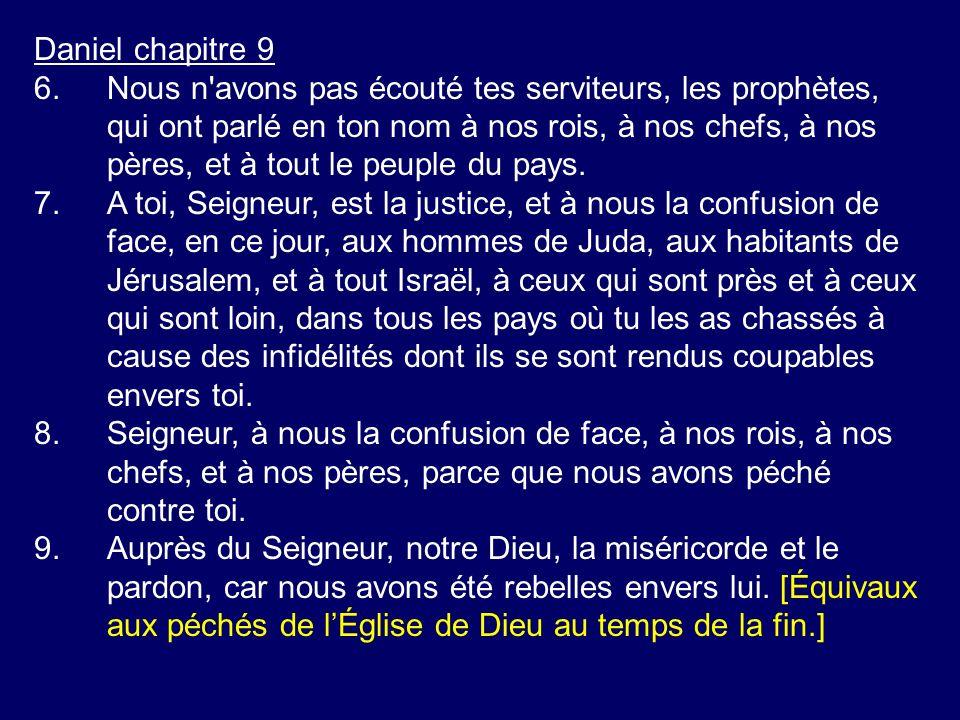 Daniel chapitre 9 6.Nous n'avons pas écouté tes serviteurs, les prophètes, qui ont parlé en ton nom à nos rois, à nos chefs, à nos pères, et à tout le