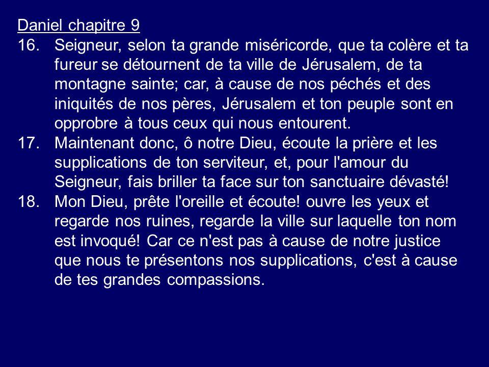 Daniel chapitre 9 16.Seigneur, selon ta grande miséricorde, que ta colère et ta fureur se détournent de ta ville de Jérusalem, de ta montagne sainte;