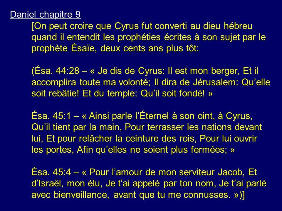 Daniel chapitre 9 [On peut croire que Cyrus fut converti au dieu hébreu quand il entendit les prophéties écrites à son sujet par le prophète Ésaïe, de
