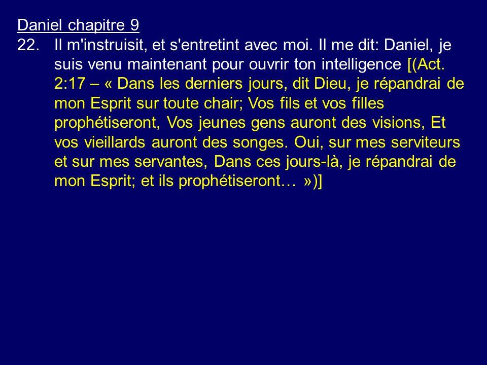 Daniel chapitre 9 22.Il m'instruisit, et s'entretint avec moi. Il me dit: Daniel, je suis venu maintenant pour ouvrir ton intelligence [(Act. 2:17 – «