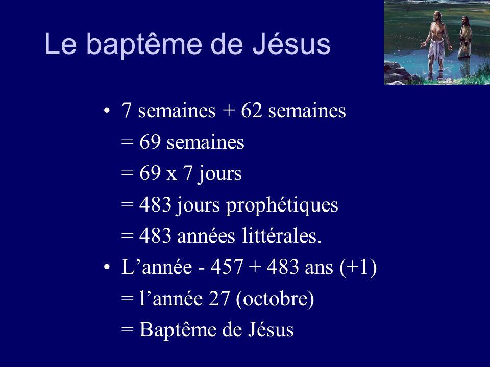Le baptême de Jésus 7 semaines + 62 semaines = 69 semaines = 69 x 7 jours = 483 jours prophétiques = 483 années littérales. Lannée - 457 + 483 ans (+1