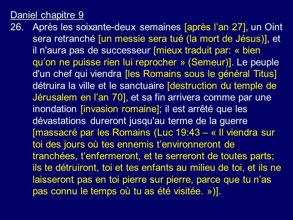 Daniel chapitre 9 26.Après les soixante-deux semaines [après lan 27], un Oint sera retranché [un messie sera tué (la mort de Jésus)], et il n'aura pas
