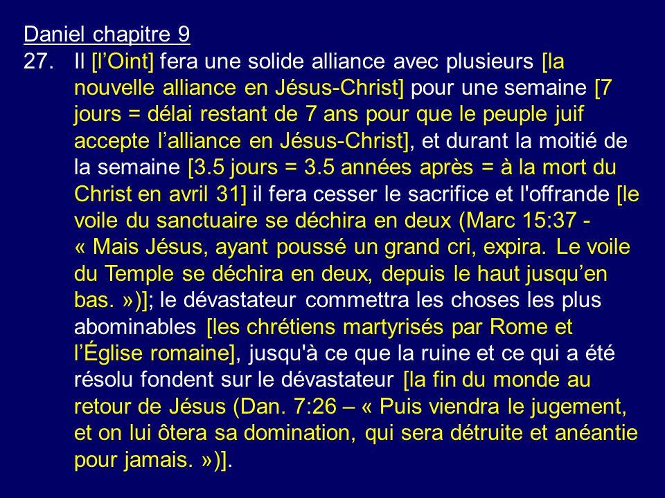 Daniel chapitre 9 27.Il [lOint] fera une solide alliance avec plusieurs [la nouvelle alliance en Jésus-Christ] pour une semaine [7 jours = délai resta