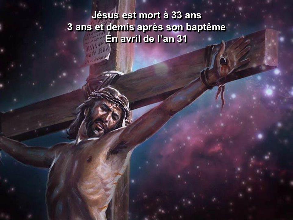 Jésus est mort à 33 ans 3 ans et demis après son baptême En avril de lan 31 Jésus est mort à 33 ans 3 ans et demis après son baptême En avril de lan 3