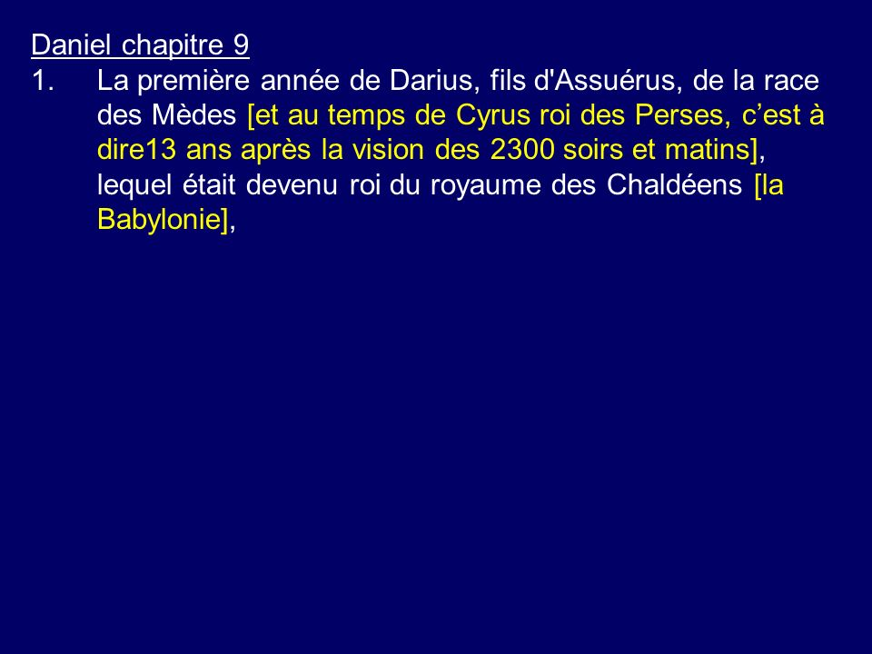 Daniel chapitre 9 1.La première année de Darius, fils d'Assuérus, de la race des Mèdes [et au temps de Cyrus roi des Perses, cest à dire13 ans après l