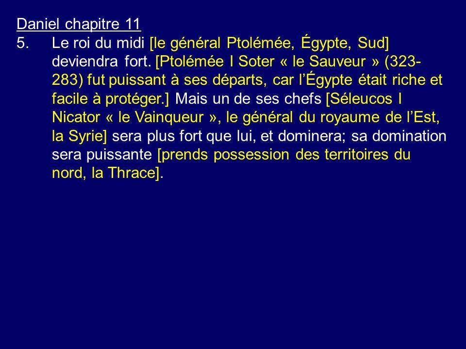 Daniel chapitre 11 5.Le roi du midi [le général Ptolémée, Égypte, Sud] deviendra fort. [Ptolémée I Soter « le Sauveur » (323- 283) fut puissant à ses