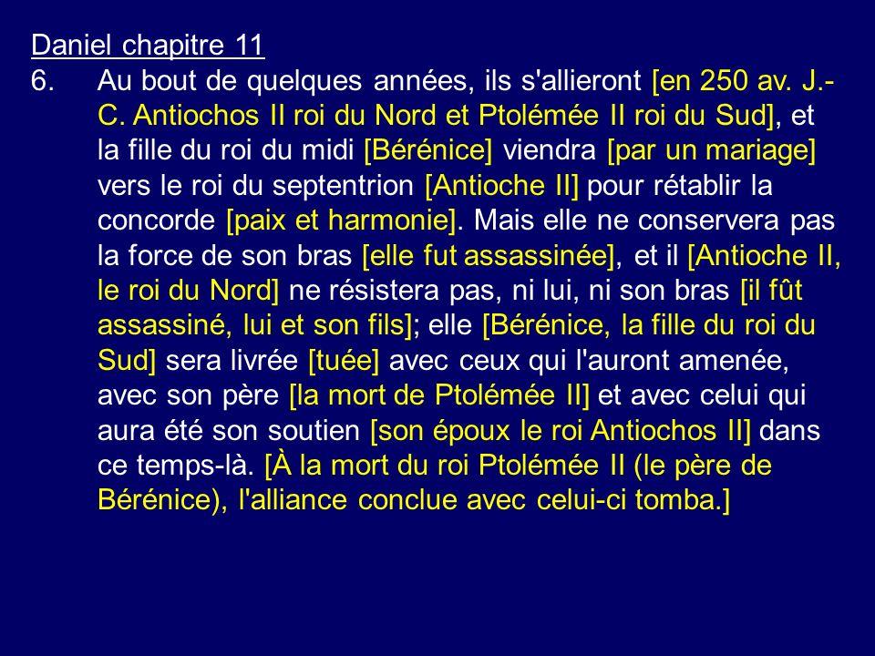 Daniel chapitre 11 6.Au bout de quelques années, ils s'allieront [en 250 av. J.- C. Antiochos II roi du Nord et Ptolémée II roi du Sud], et la fille d