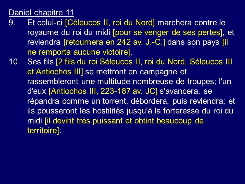 Daniel chapitre 11 9.Et celui-ci [Céleucos II, roi du Nord] marchera contre le royaume du roi du midi [pour se venger de ses pertes], et reviendra [re