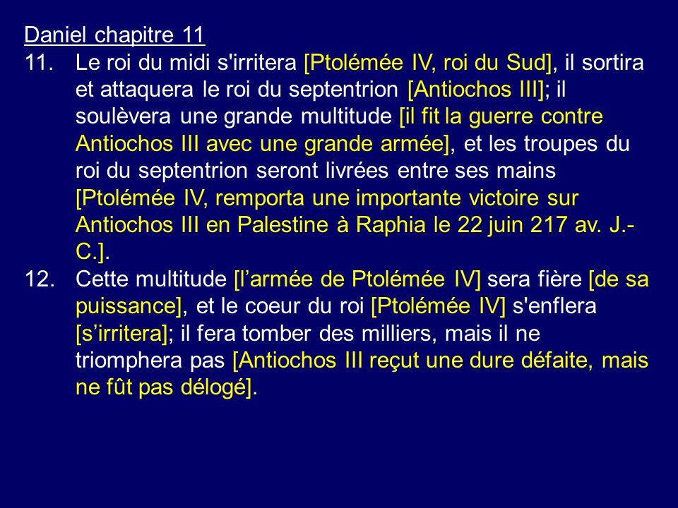 Daniel chapitre 11 11.Le roi du midi s'irritera [Ptolémée IV, roi du Sud], il sortira et attaquera le roi du septentrion [Antiochos III]; il soulèvera