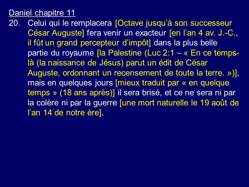 Daniel chapitre 11 20.Celui qui le remplacera [Octave jusquà son successeur César Auguste] fera venir un exacteur [en lan 4 av. J.-C., il fût un grand