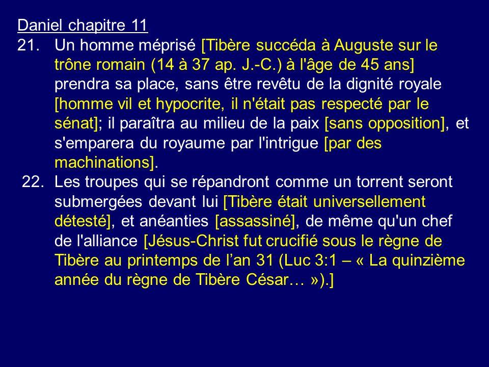 Daniel chapitre 11 21.Un homme méprisé [Tibère succéda à Auguste sur le trône romain (14 à 37 ap. J.-C.) à l'âge de 45 ans] prendra sa place, sans êtr
