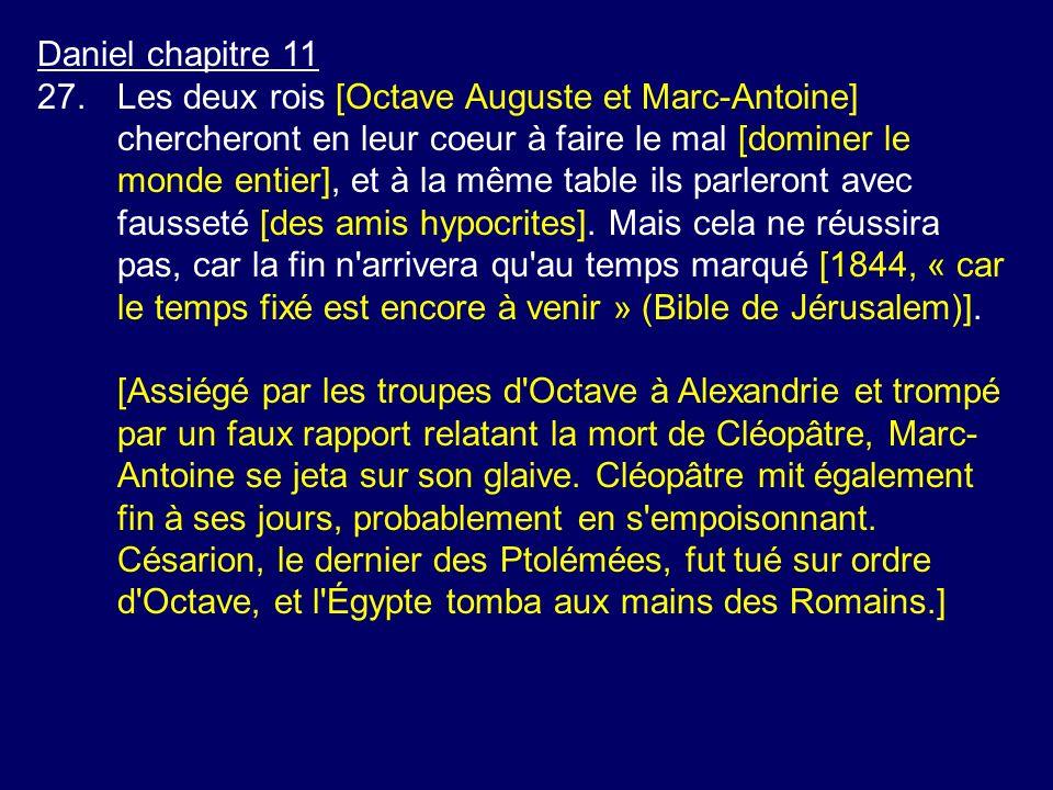 Daniel chapitre 11 27.Les deux rois [Octave Auguste et Marc-Antoine] chercheront en leur coeur à faire le mal [dominer le monde entier], et à la même