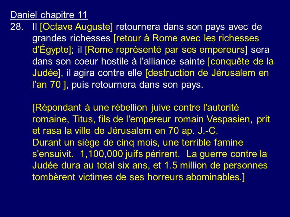 Daniel chapitre 11 28.Il [Octave Auguste] retournera dans son pays avec de grandes richesses [retour à Rome avec les richesses dÉgypte]; il [Rome repr
