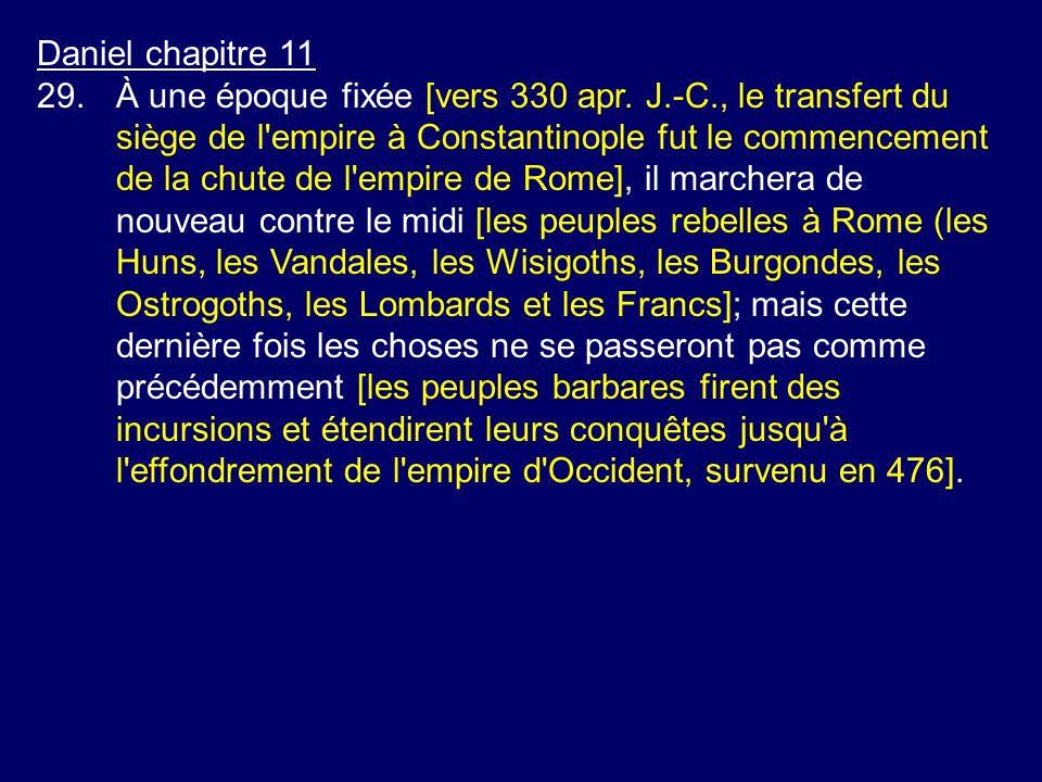 Daniel chapitre 11 29.À une époque fixée [vers 330 apr. J.-C., le transfert du siège de l'empire à Constantinople fut le commencement de la chute de l