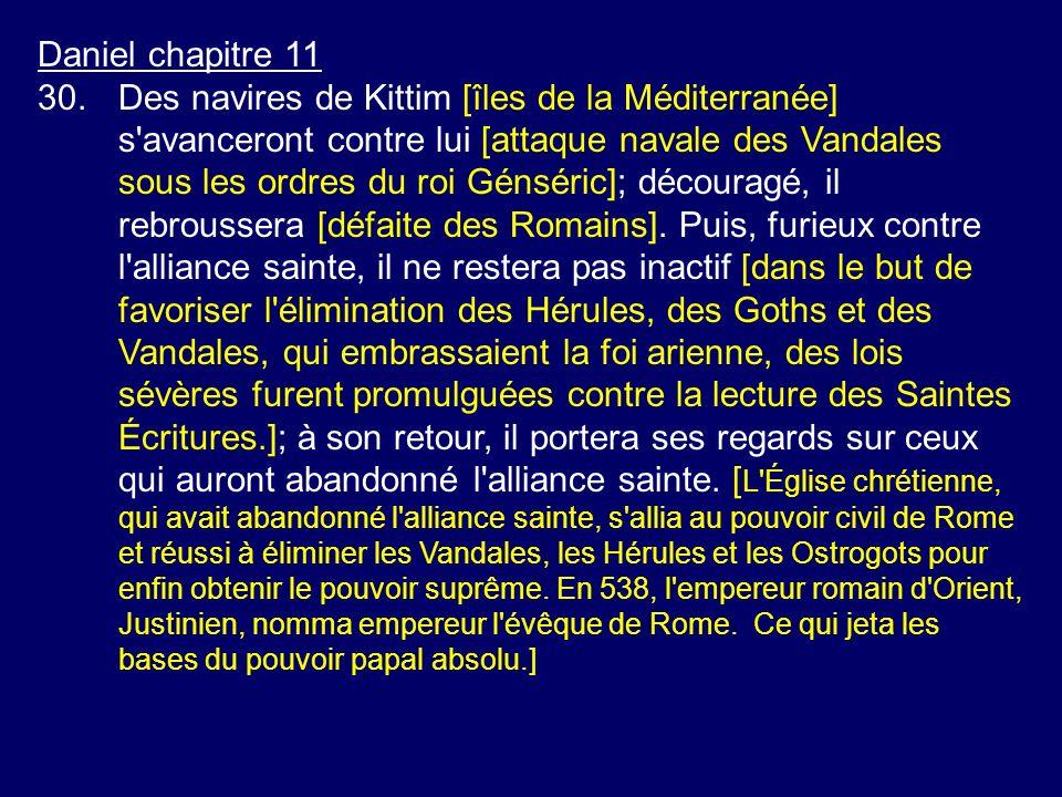 Daniel chapitre 11 30.Des navires de Kittim [îles de la Méditerranée] s'avanceront contre lui [attaque navale des Vandales sous les ordres du roi Géns