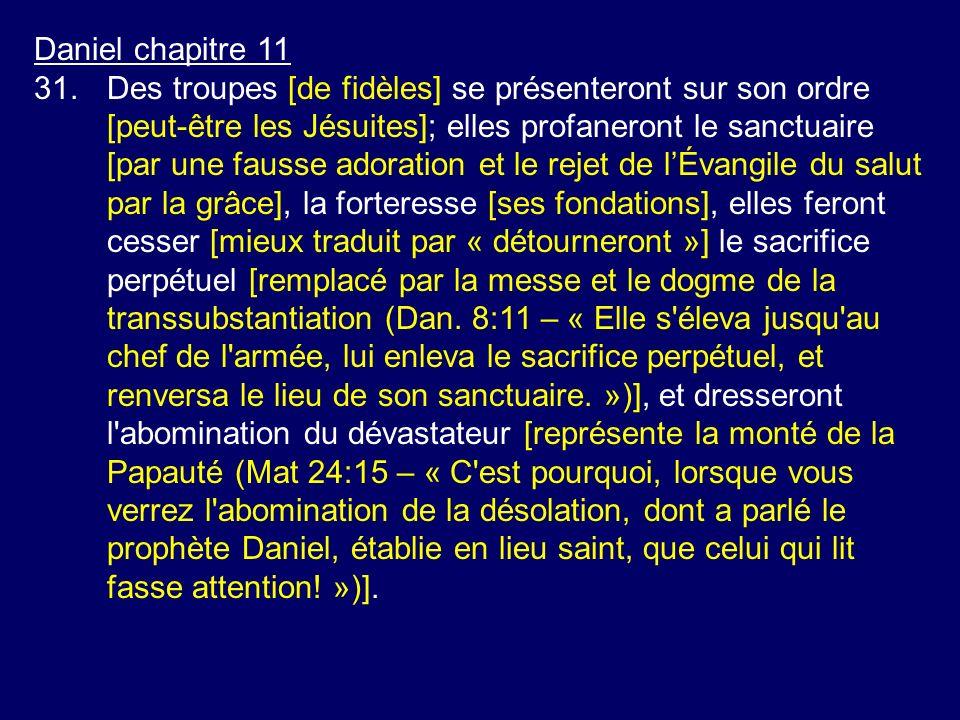 Daniel chapitre 11 31.Des troupes [de fidèles] se présenteront sur son ordre [peut-être les Jésuites]; elles profaneront le sanctuaire [par une fausse