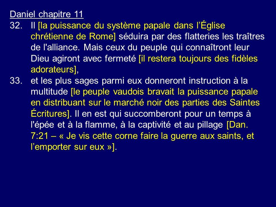 Daniel chapitre 11 32.Il [la puissance du système papale dans lÉglise chrétienne de Rome] séduira par des flatteries les traîtres de l'alliance. Mais