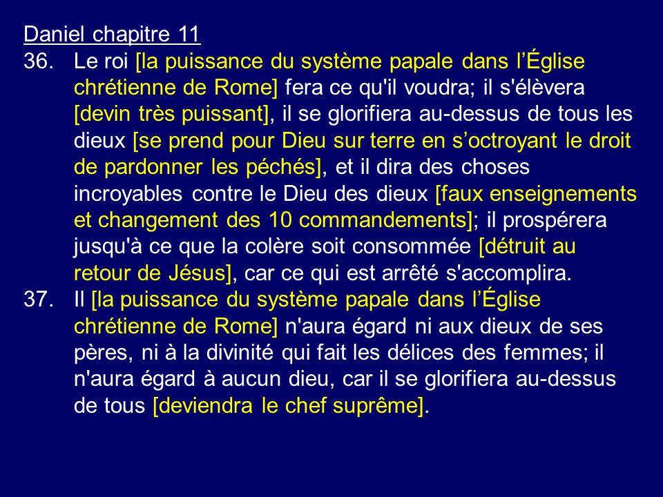 Daniel chapitre 11 36.Le roi [la puissance du système papale dans lÉglise chrétienne de Rome] fera ce qu'il voudra; il s'élèvera [devin très puissant]