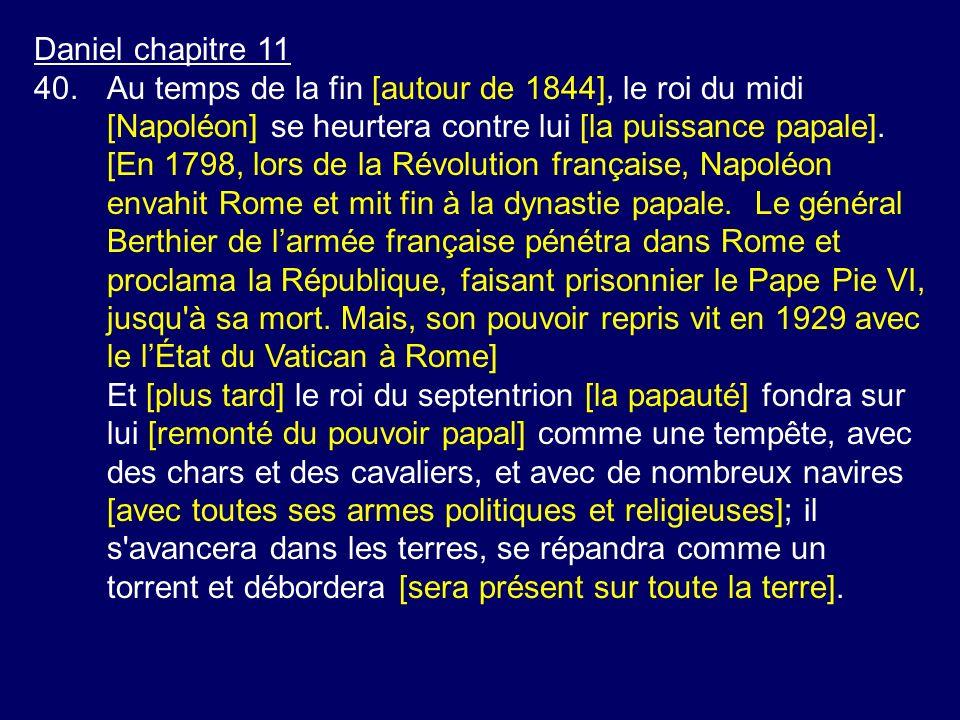 Daniel chapitre 11 40.Au temps de la fin [autour de 1844], le roi du midi [Napoléon] se heurtera contre lui [la puissance papale]. [En 1798, lors de l