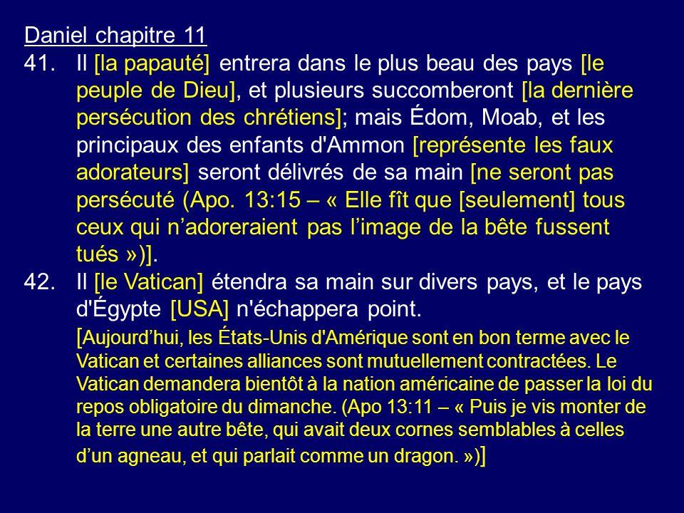 Daniel chapitre 11 41.Il [la papauté] entrera dans le plus beau des pays [le peuple de Dieu], et plusieurs succomberont [la dernière persécution des c