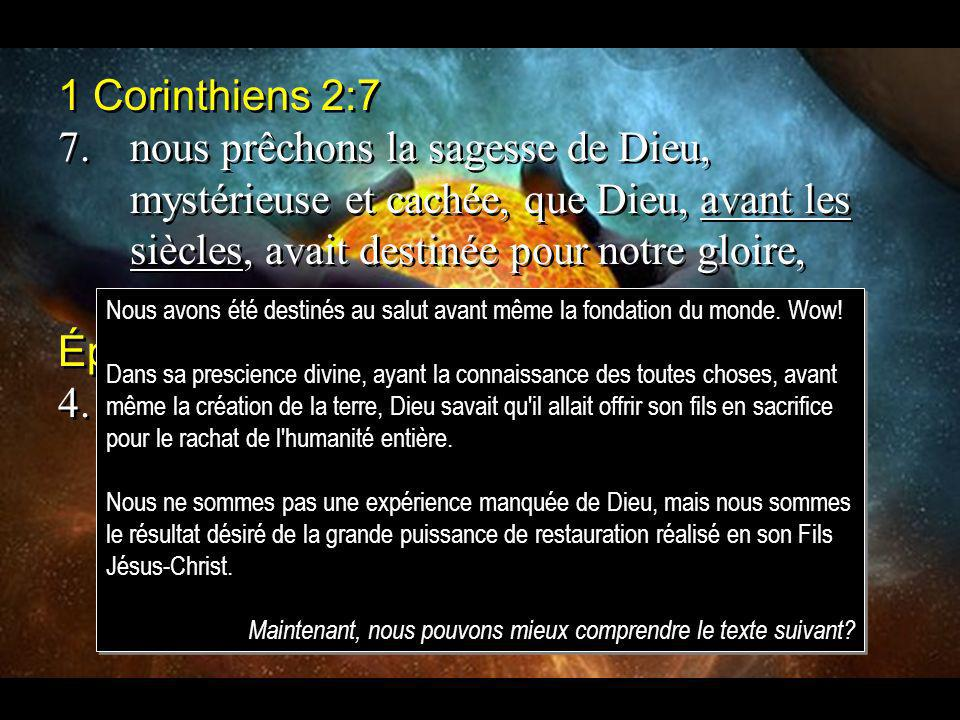 1 Corinthiens 2:7 7.nous prêchons la sagesse de Dieu, mystérieuse et cachée, que Dieu, avant les siècles, avait destinée pour notre gloire, Éphésiens 1:4 4.En lui, Dieu nous a élus avant la fondation du monde, pour que nous soyons saints et irrépréhensibles devant lui, 1 Corinthiens 2:7 7.nous prêchons la sagesse de Dieu, mystérieuse et cachée, que Dieu, avant les siècles, avait destinée pour notre gloire, Éphésiens 1:4 4.En lui, Dieu nous a élus avant la fondation du monde, pour que nous soyons saints et irrépréhensibles devant lui, Nous avons été destinés au salut avant même la fondation du monde.