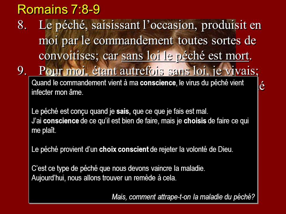 Romains 7:8-9 8.Le péché, saisissant loccasion, produisit en moi par le commandement toutes sortes de convoitises; car sans loi le péché est mort. 9.P