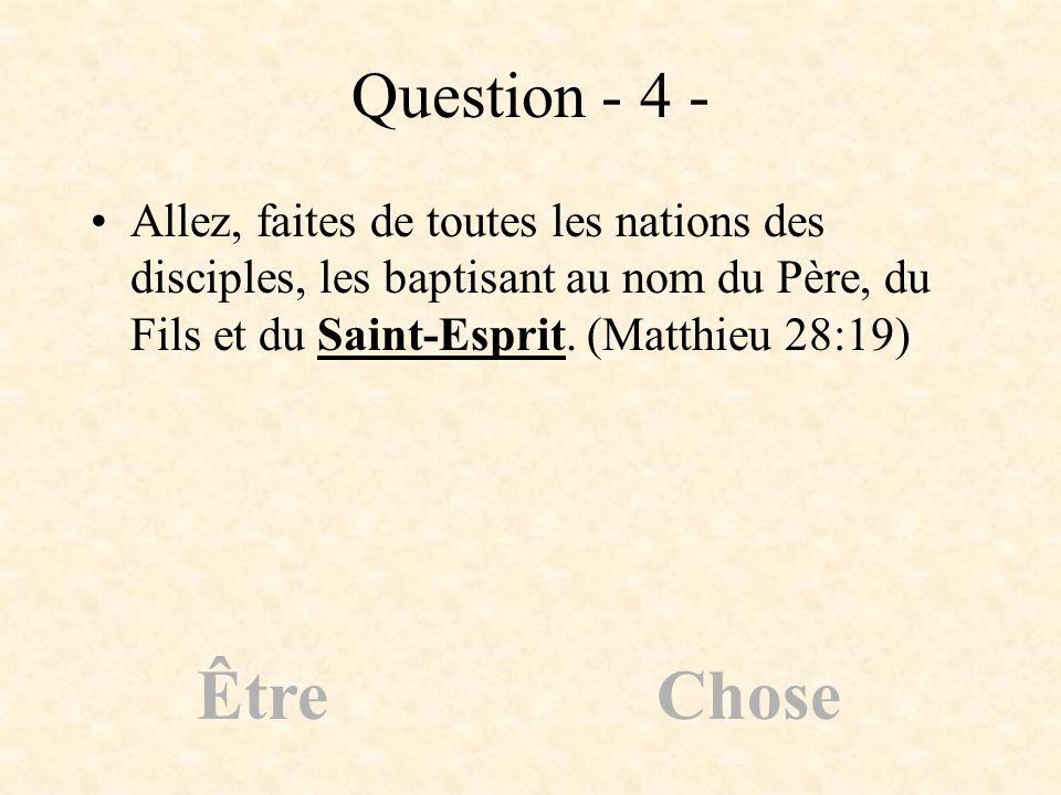 Question - 4 - Allez, faites de toutes les nations des disciples, les baptisant au nom du Père, du Fils et du Saint-Esprit. (Matthieu 28:19) ÊtreChose
