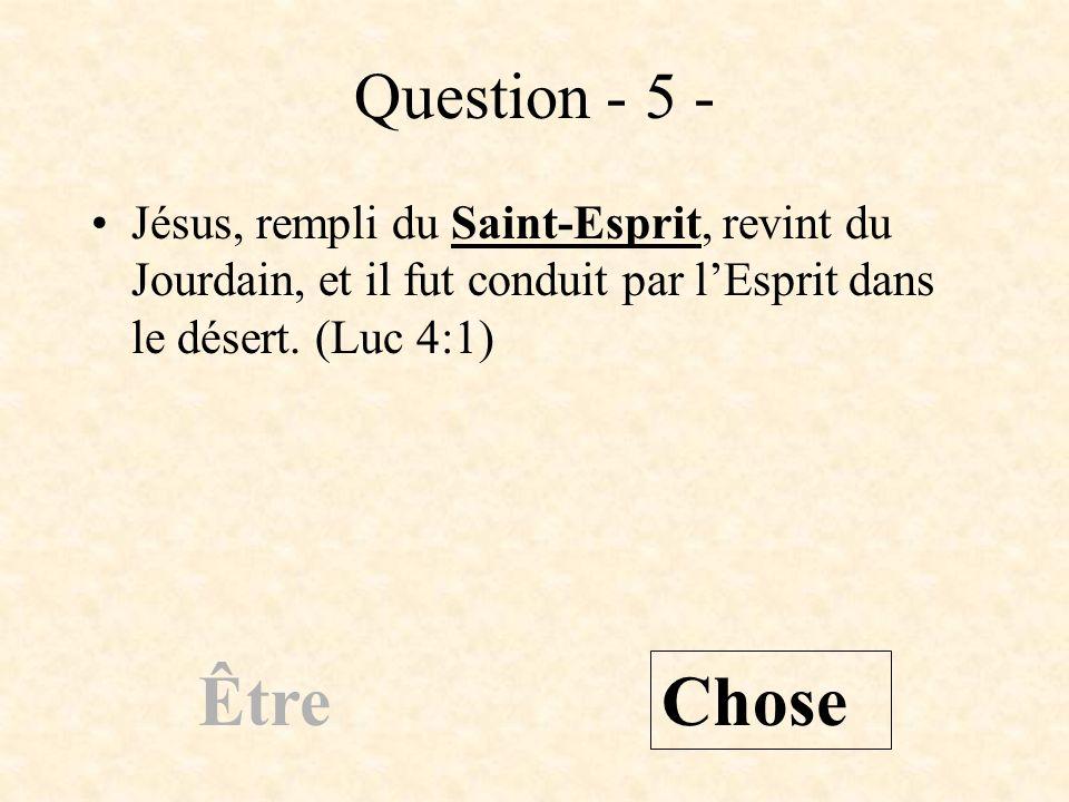 Question - 5 - Jésus, rempli du Saint-Esprit, revint du Jourdain, et il fut conduit par lEsprit dans le désert. (Luc 4:1) Être Chose