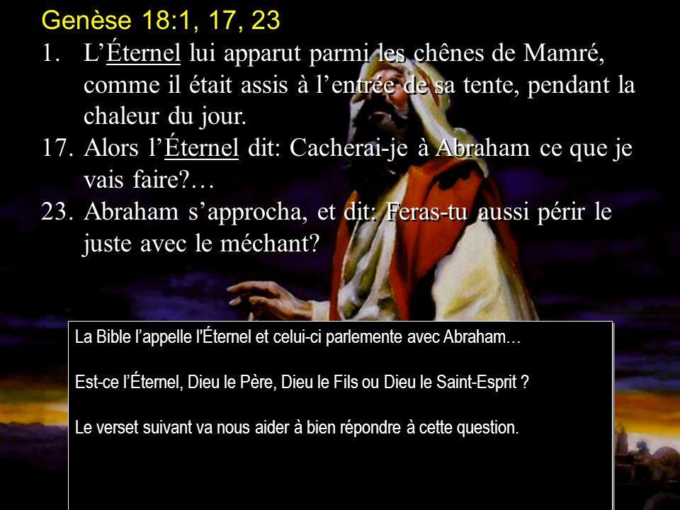 Genèse 18:1, 17, 23 1.LÉternel lui apparut parmi les chênes de Mamré, comme il était assis à lentrée de sa tente, pendant la chaleur du jour.